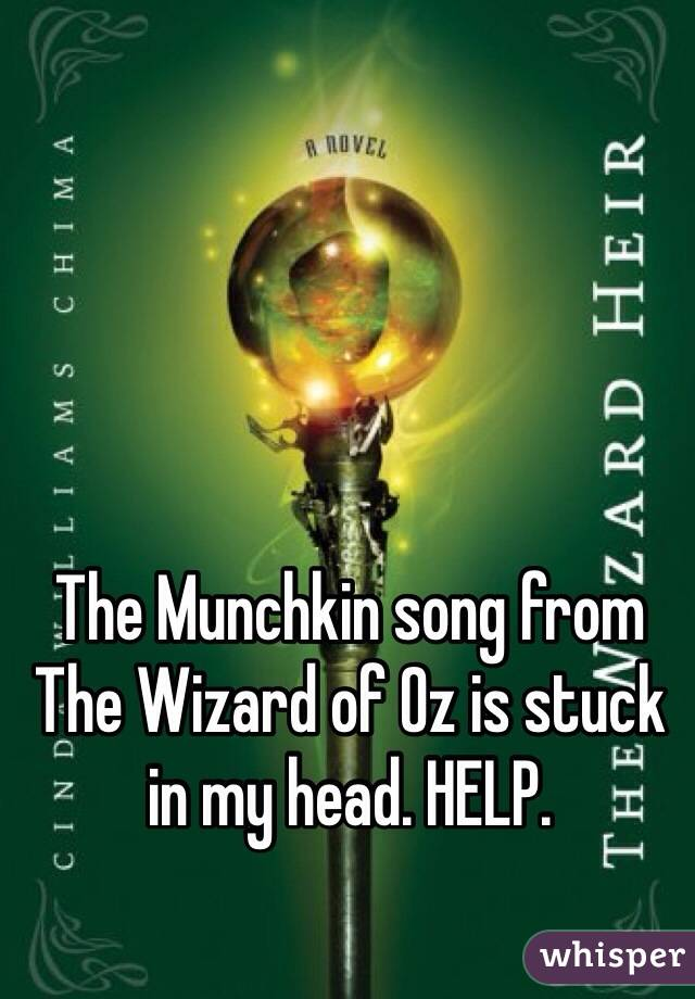 The Munchkin song from The Wizard of Oz is stuck in my head. HELP.