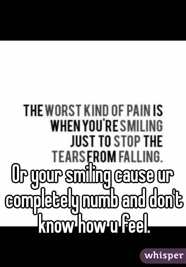 Or your smiling cause ur completely numb and don't know how u feel.