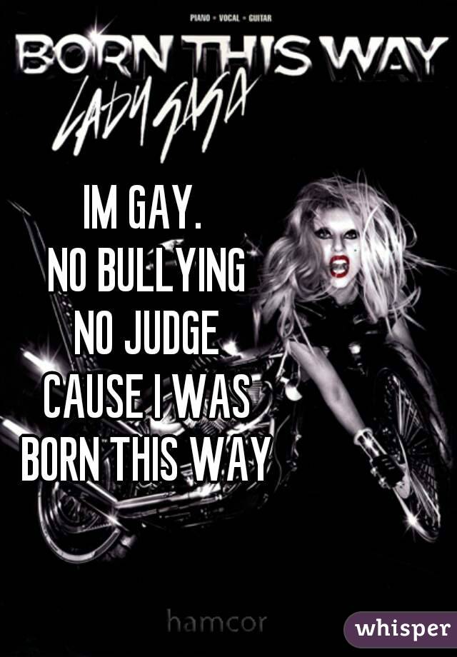 IM GAY.  NO BULLYING NO JUDGE CAUSE I WAS BORN THIS WAY