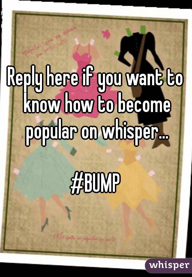 Reply here if you want to know how to become popular on whisper...  #BUMP