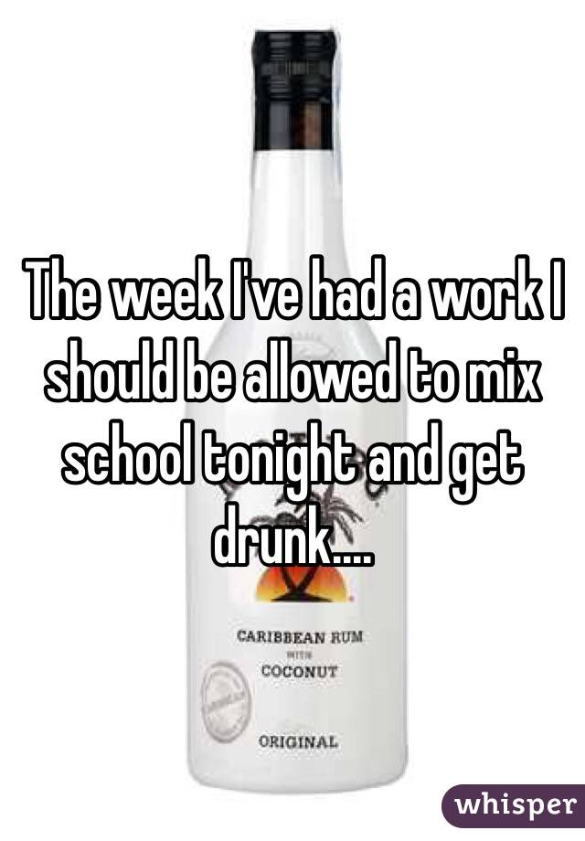 The week I've had a work I should be allowed to mix school tonight and get drunk....