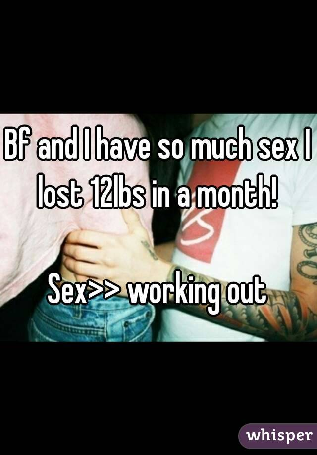 Bf and I have so much sex I lost 12lbs in a month!   Sex>> working out