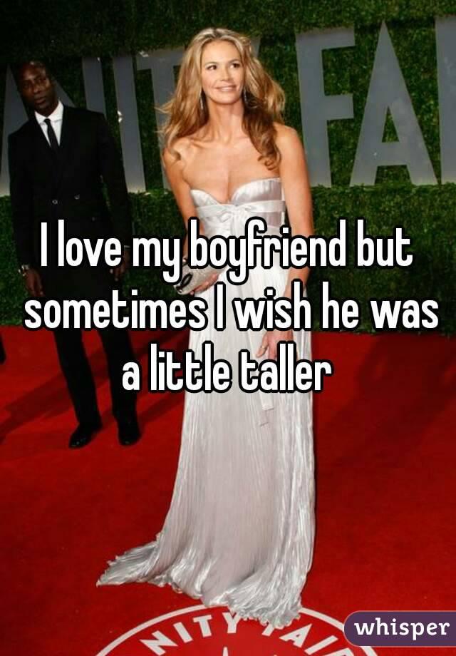 I love my boyfriend but sometimes I wish he was a little taller