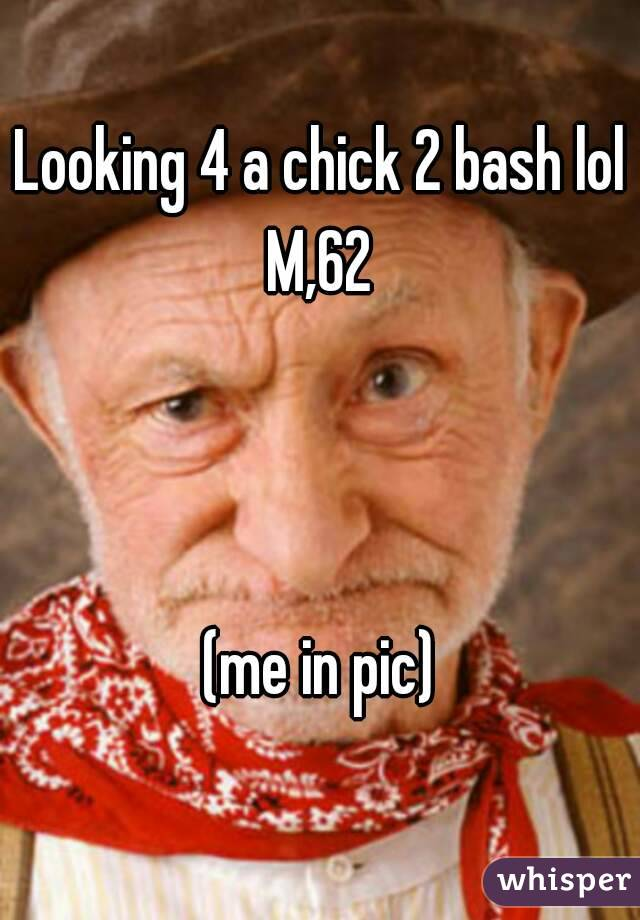 Looking 4 a chick 2 bash lol M,62    (me in pic)