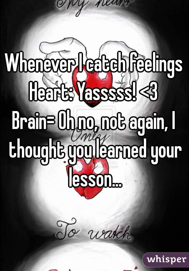 Whenever I catch feelings Heart: Yasssss! <3 Brain= Oh no, not again, I thought you learned your lesson...