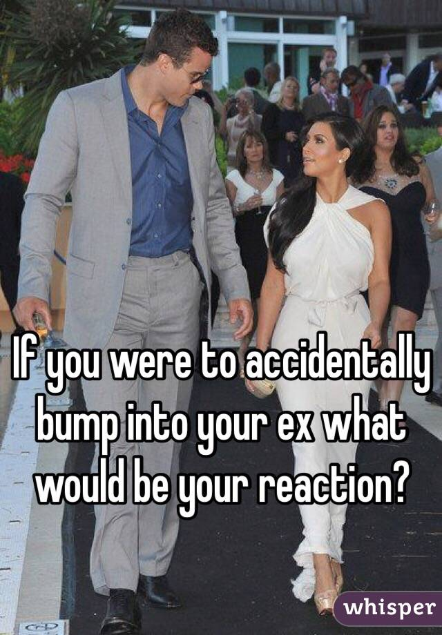 If you were to accidentally bump into your ex what would be your reaction?