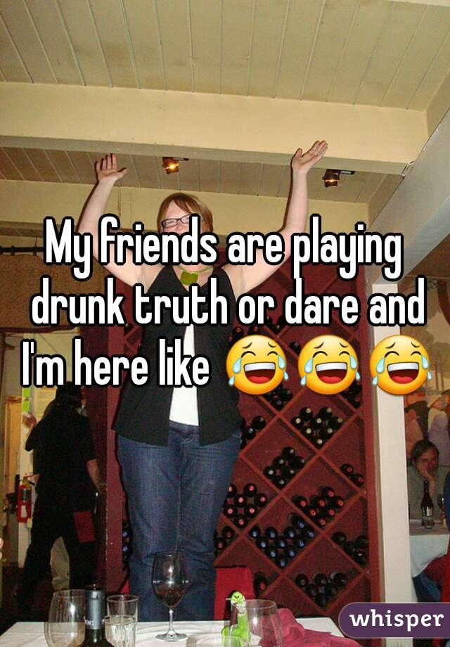 My friends are playing drunk truth or dare and I'm here like 😂😂😂