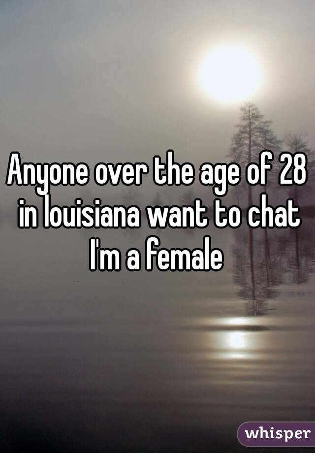 Anyone over the age of 28 in louisiana want to chat I'm a female