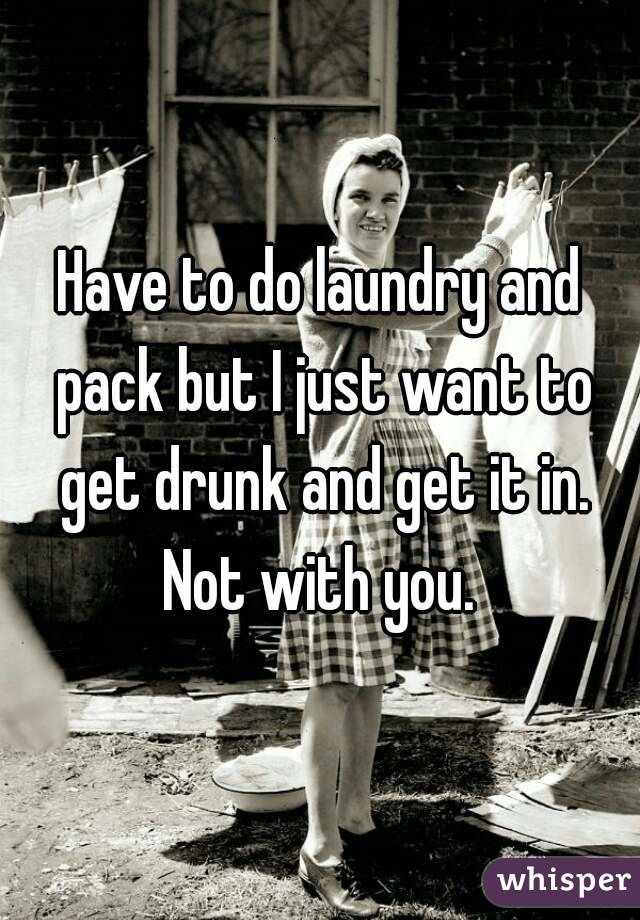 Have to do laundry and pack but I just want to get drunk and get it in. Not with you.