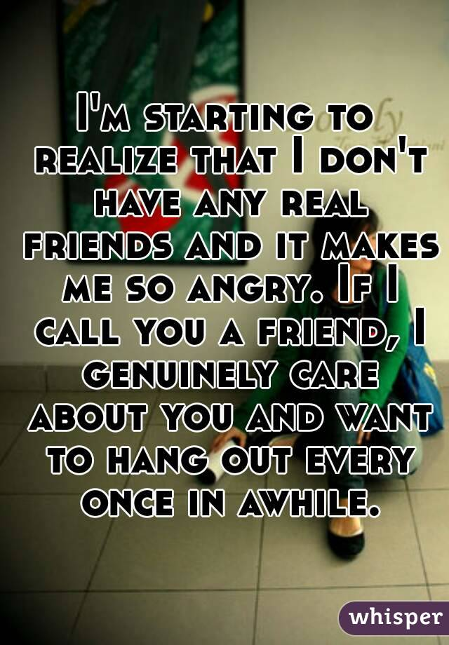 I'm starting to realize that I don't have any real friends and it makes me so angry. If I call you a friend, I genuinely care about you and want to hang out every once in awhile.