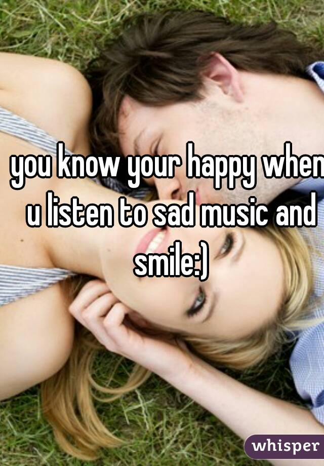 you know your happy when u listen to sad music and smile:)