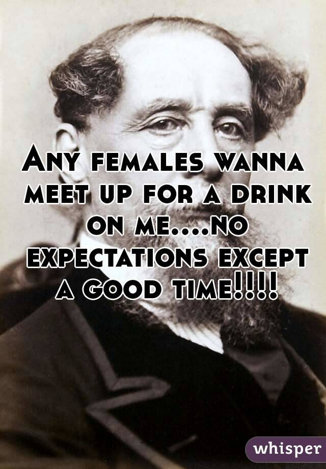 Any females wanna meet up for a drink on me....no expectations except a good time!!!!