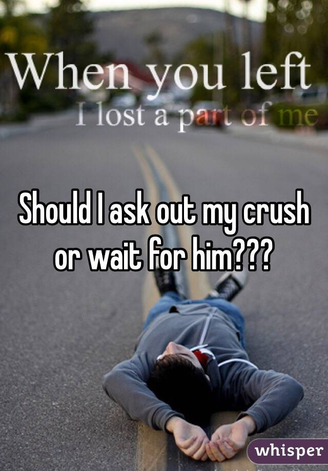 Should I ask out my crush or wait for him???