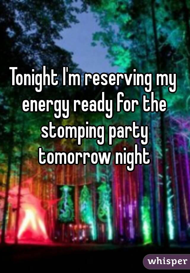 Tonight I'm reserving my energy ready for the stomping party tomorrow night