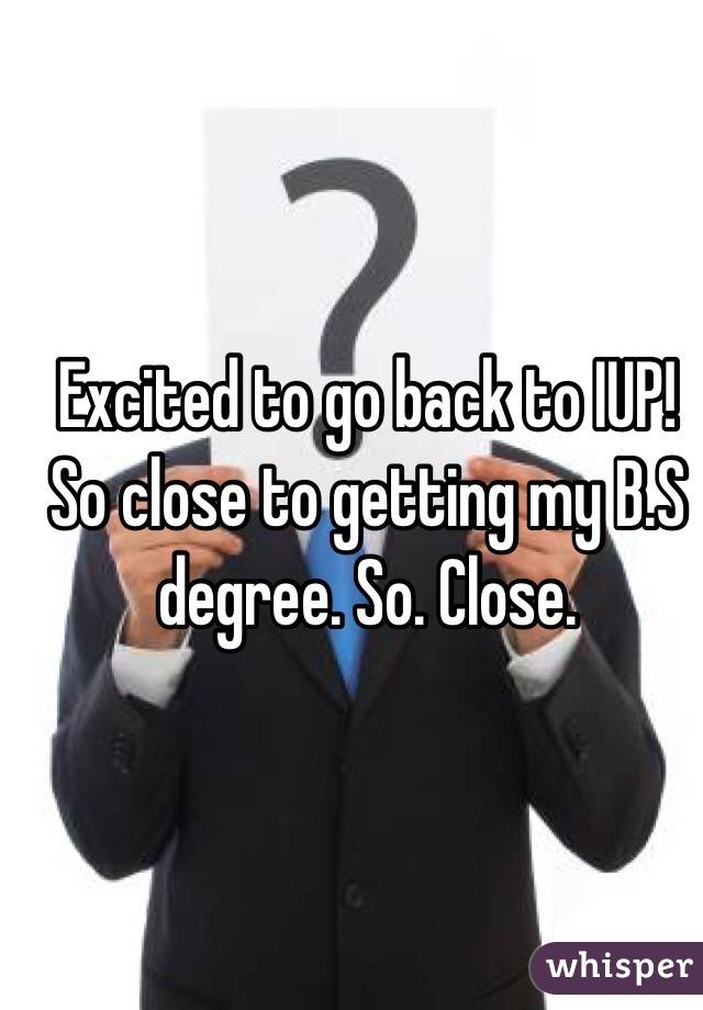 Excited to go back to IUP! So close to getting my B.S degree. So. Close.