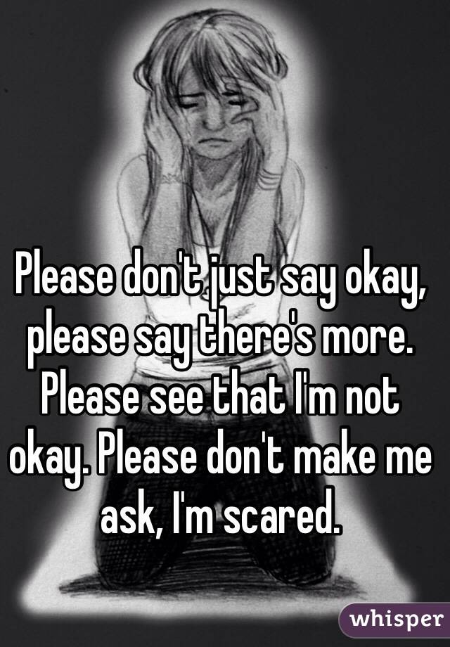 Please don't just say okay, please say there's more. Please see that I'm not okay. Please don't make me ask, I'm scared.