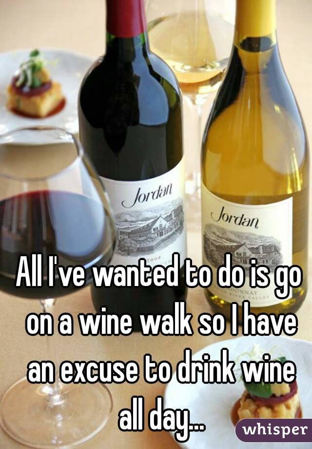 All I've wanted to do is go on a wine walk so I have an excuse to drink wine all day...