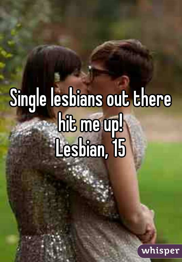 Single lesbians out there hit me up!  Lesbian, 15