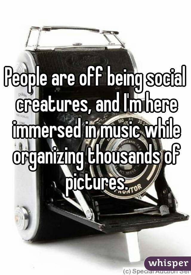 People are off being social creatures, and I'm here immersed in music while organizing thousands of pictures.