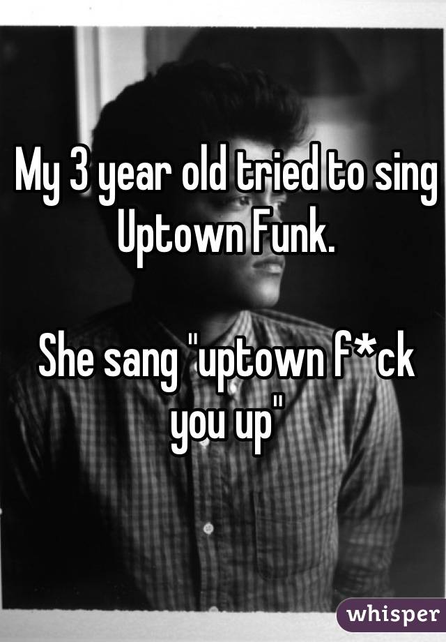 """My 3 year old tried to sing Uptown Funk.   She sang """"uptown f*ck you up"""""""