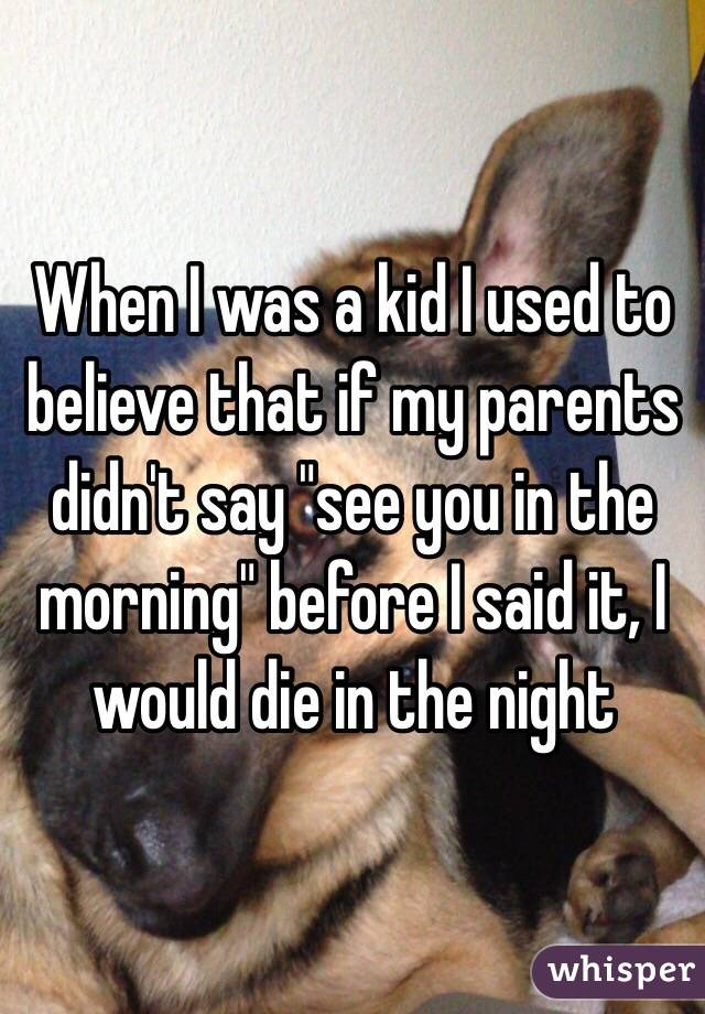 """When I was a kid I used to believe that if my parents didn't say """"see you in the morning"""" before I said it, I would die in the night"""