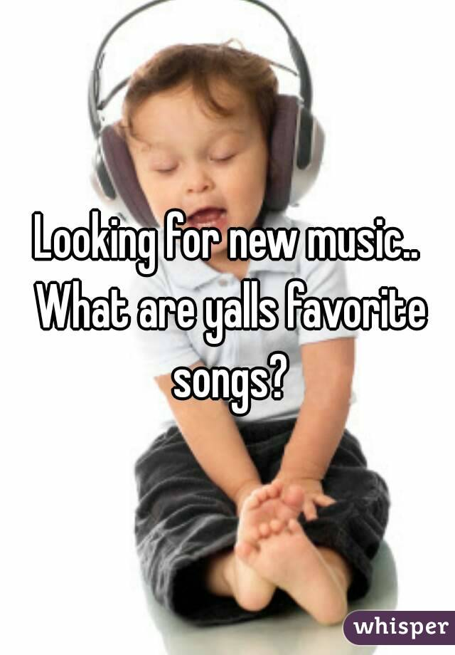 Looking for new music.. What are yalls favorite songs?
