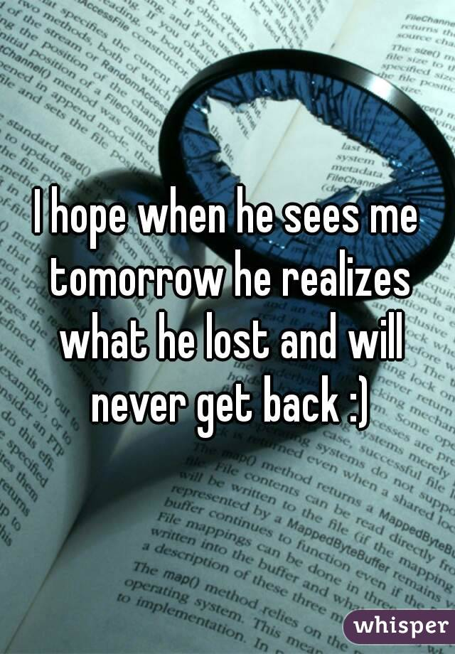 I hope when he sees me tomorrow he realizes what he lost and will never get back :)