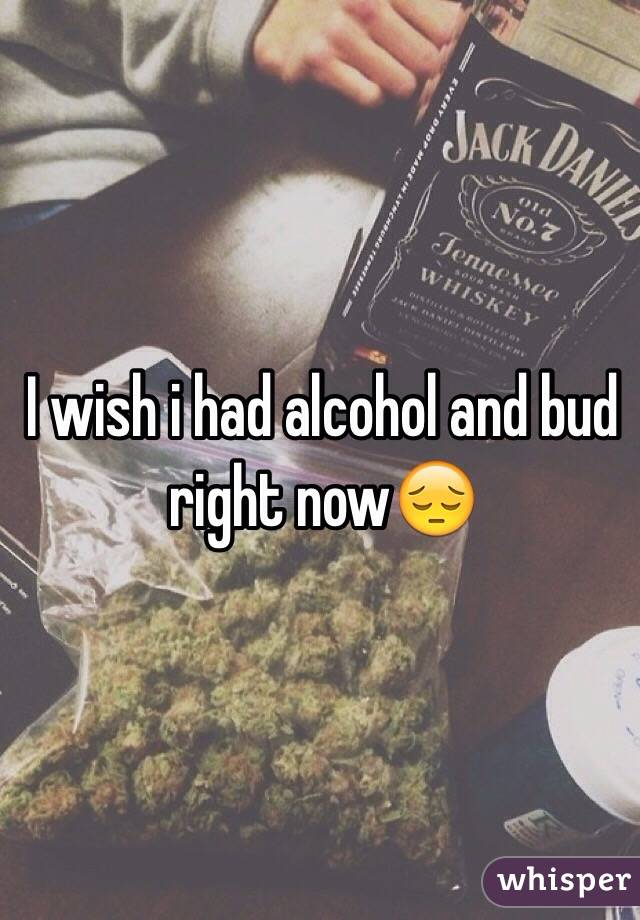 I wish i had alcohol and bud right now😔