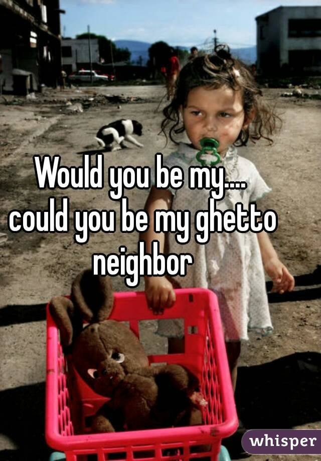 Would you be my....  could you be my ghetto neighbor