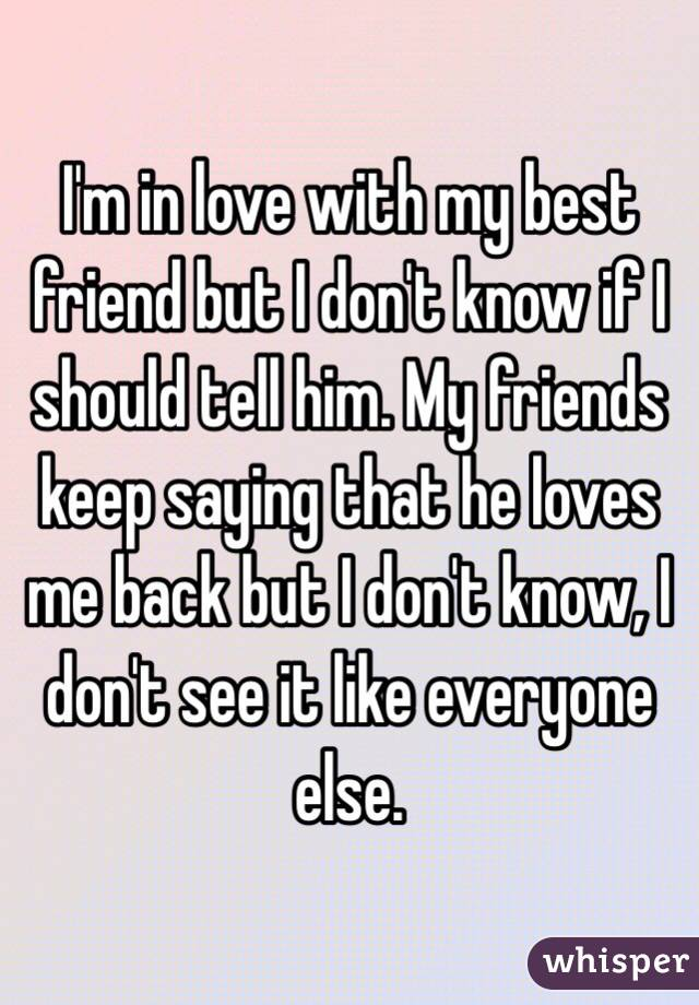 I'm in love with my best friend but I don't know if I should tell him. My friends keep saying that he loves me back but I don't know, I don't see it like everyone else.