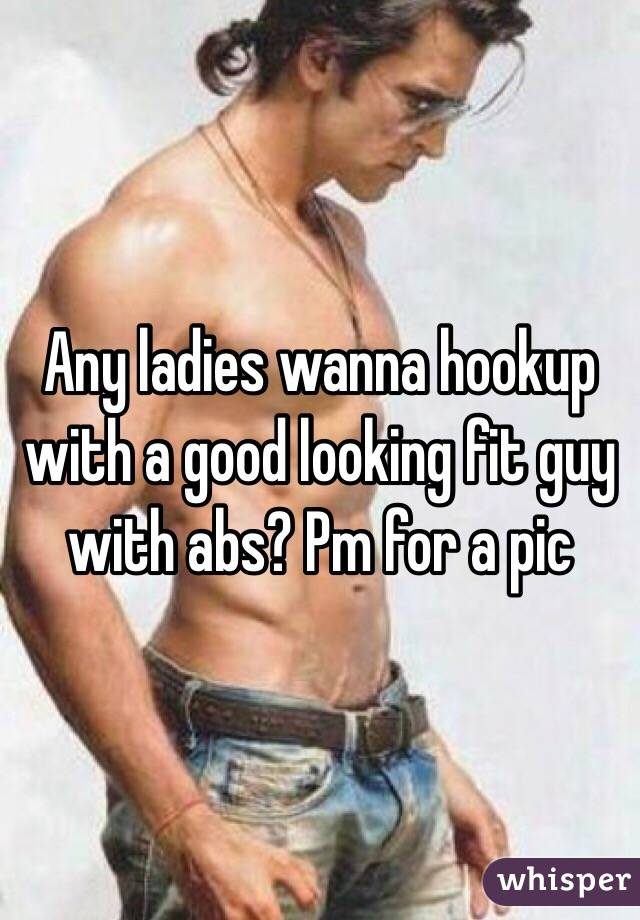 Any ladies wanna hookup with a good looking fit guy with abs? Pm for a pic