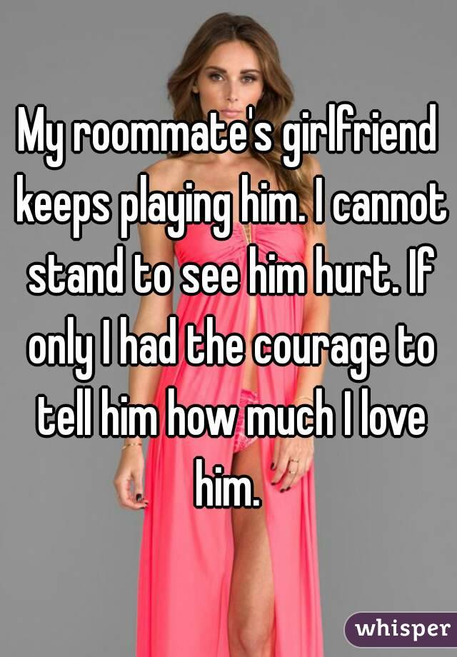My roommate's girlfriend keeps playing him. I cannot stand to see him hurt. If only I had the courage to tell him how much I love him.