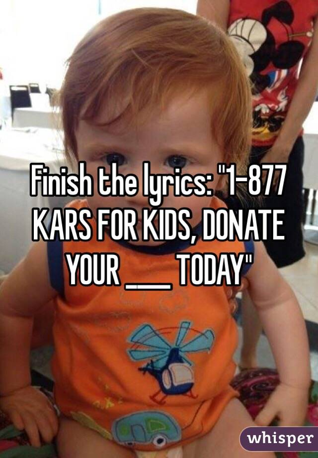 "Finish the lyrics: ""1-877 KARS FOR KIDS, DONATE YOUR ____ TODAY"""
