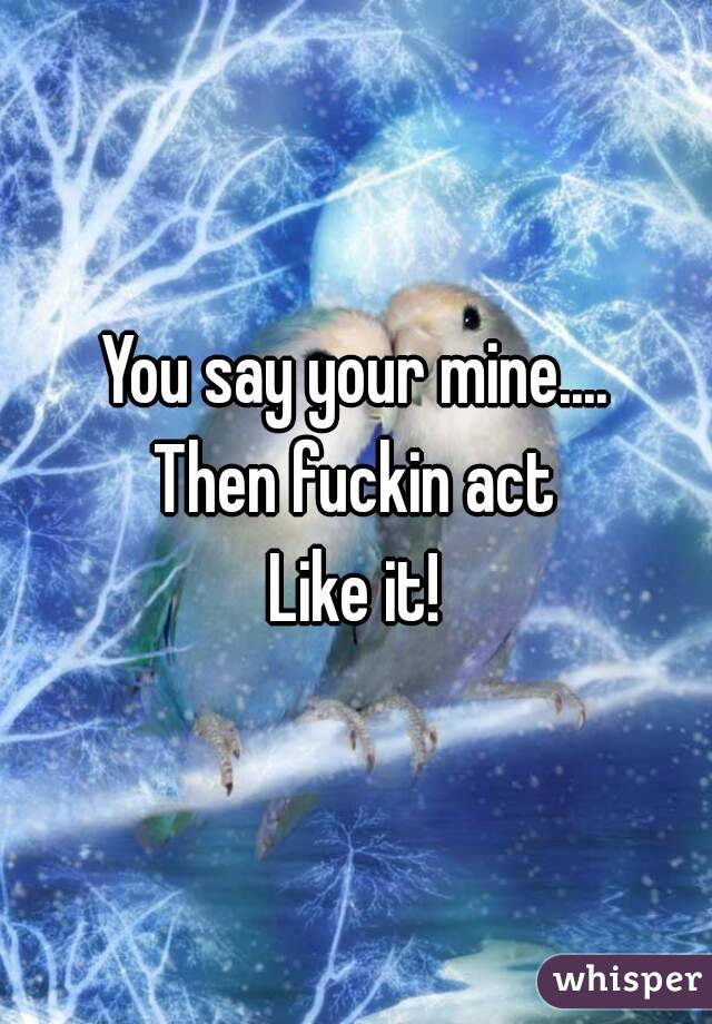 You say your mine.... Then fuckin act Like it!