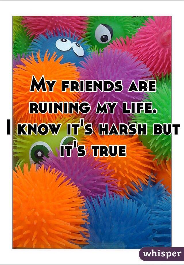 My friends are ruining my life.  I know it's harsh but it's true