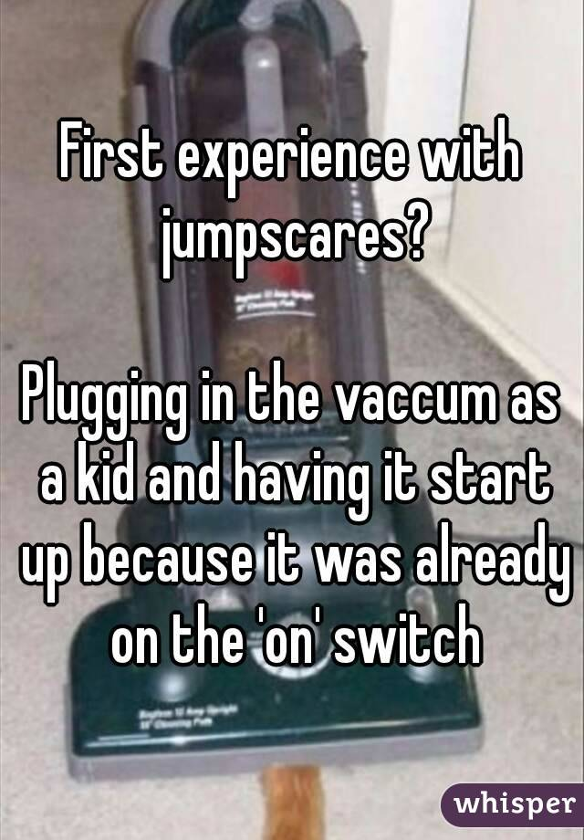 First experience with jumpscares?  Plugging in the vaccum as a kid and having it start up because it was already on the 'on' switch