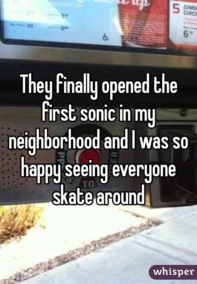 They finally opened the first sonic in my neighborhood and I was so happy seeing everyone skate around