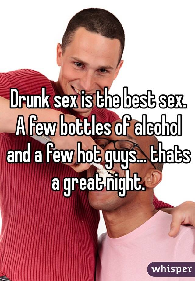 Drunk sex is the best sex. A few bottles of alcohol and a few hot guys... thats a great night.