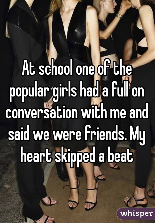 At school one of the popular girls had a full on conversation with me and said we were friends. My heart skipped a beat