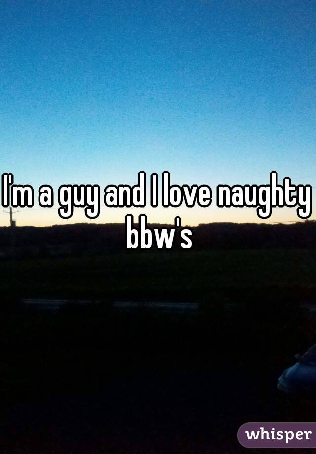 I'm a guy and I love naughty bbw's