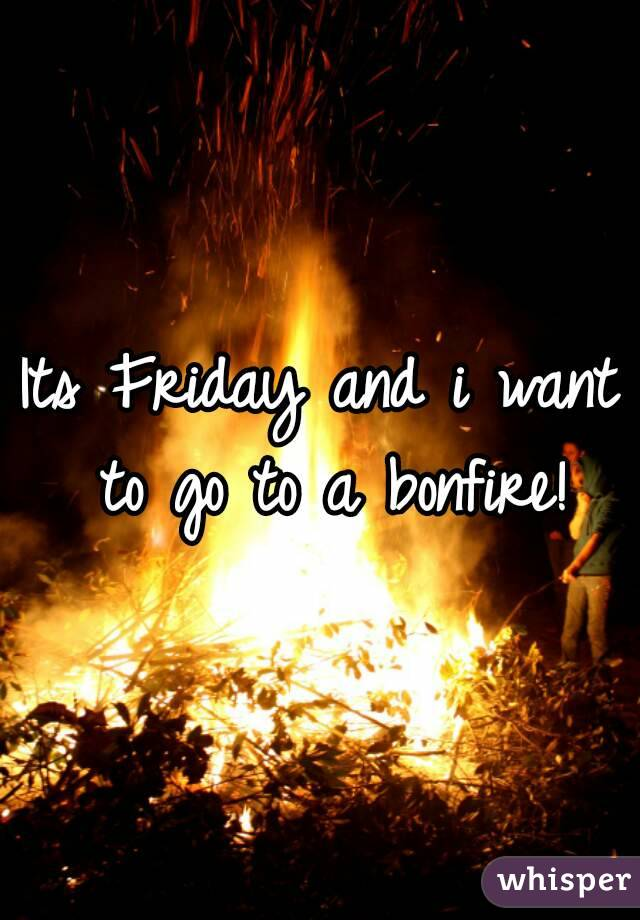 Its Friday and i want to go to a bonfire!