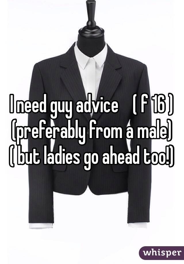 I need guy advice    ( f 16 ) (preferably from a male) ( but ladies go ahead too!)