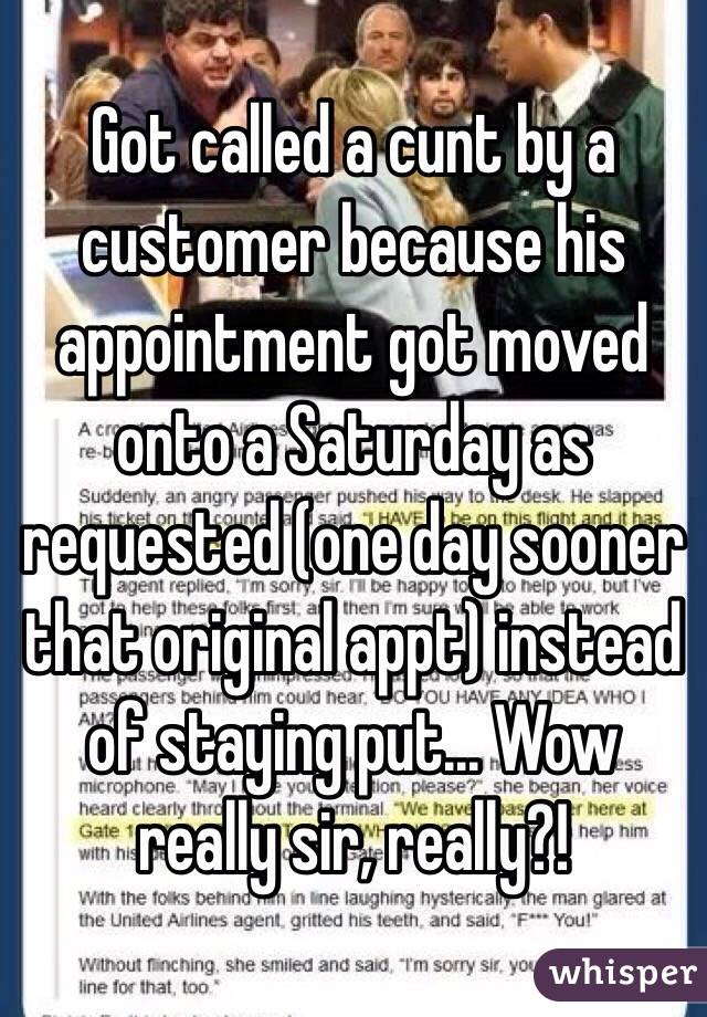 Got called a cunt by a customer because his appointment got moved onto a Saturday as requested (one day sooner that original appt) instead of staying put... Wow really sir, really?!