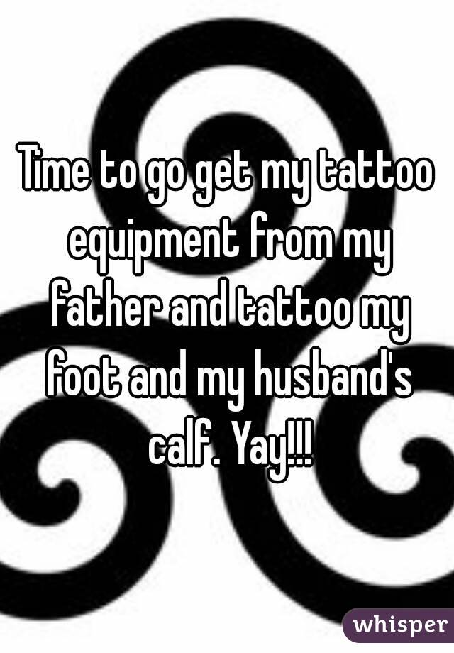 Time to go get my tattoo equipment from my father and tattoo my foot and my husband's calf. Yay!!!