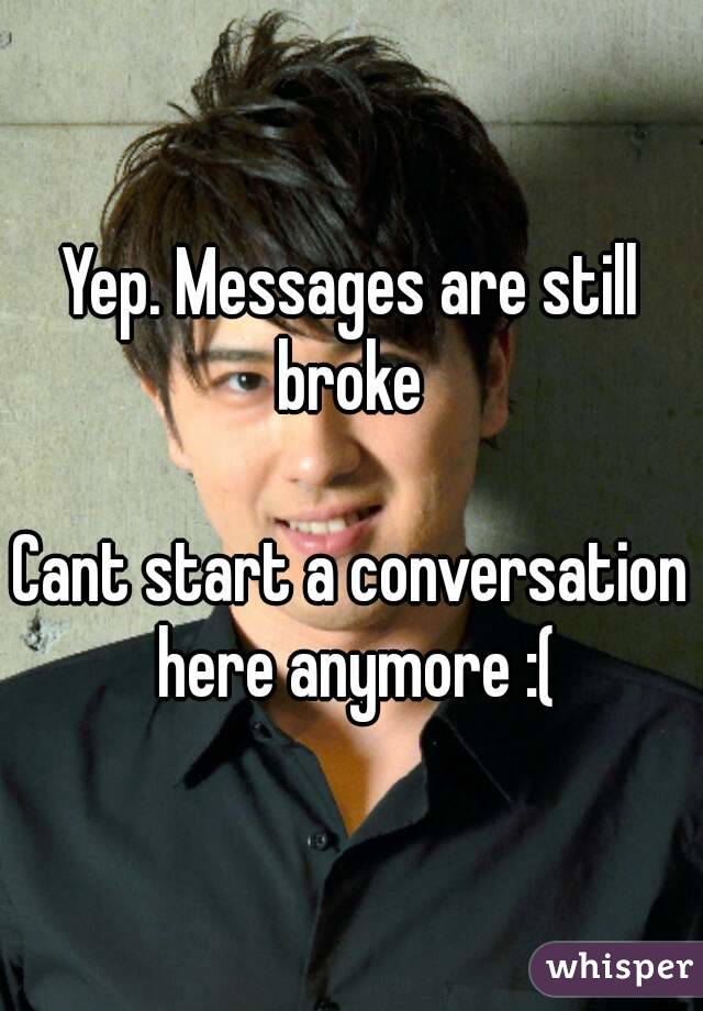 Yep. Messages are still broke   Cant start a conversation here anymore :(