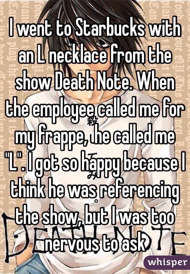 "I went to Starbucks with an L necklace from the show Death Note. When the employee called me for my frappe,  he called me ""L"". I got so happy because I think he was referencing the show, but I was too nervous to ask"