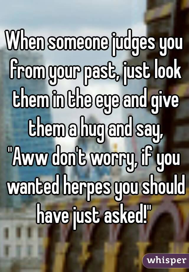 "When someone judges you from your past, just look them in the eye and give them a hug and say, ""Aww don't worry, if you wanted herpes you should have just asked!"""