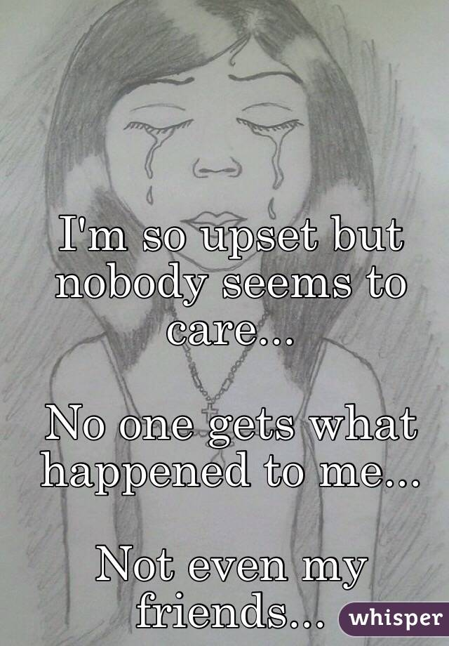 I'm so upset but nobody seems to care...  No one gets what happened to me...   Not even my friends...