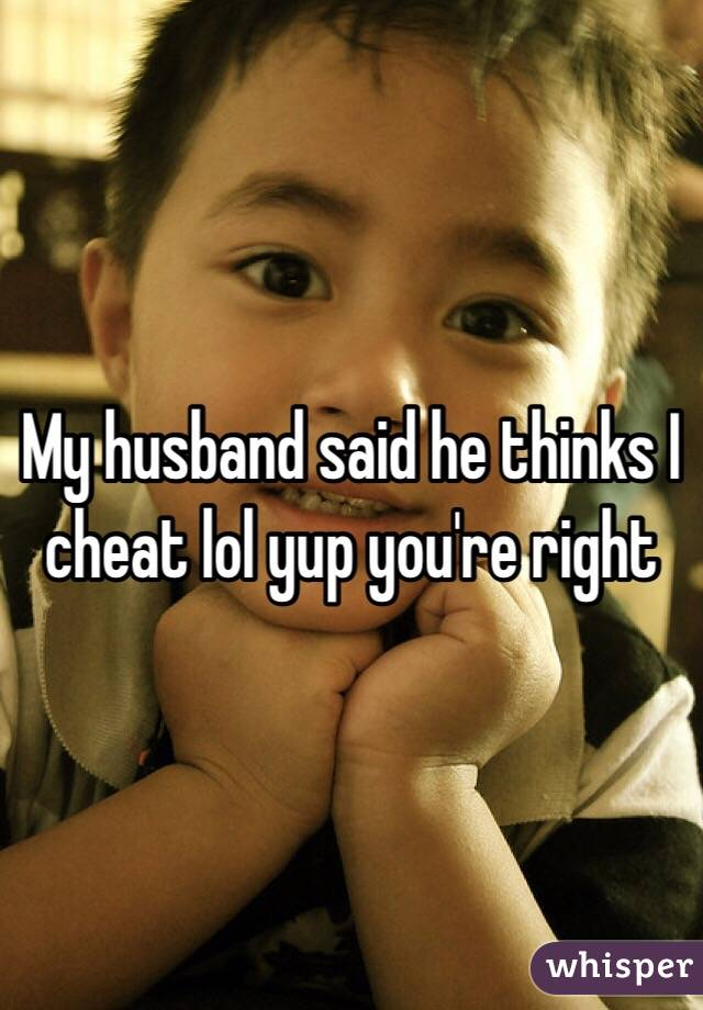 My husband said he thinks I cheat lol yup you're right