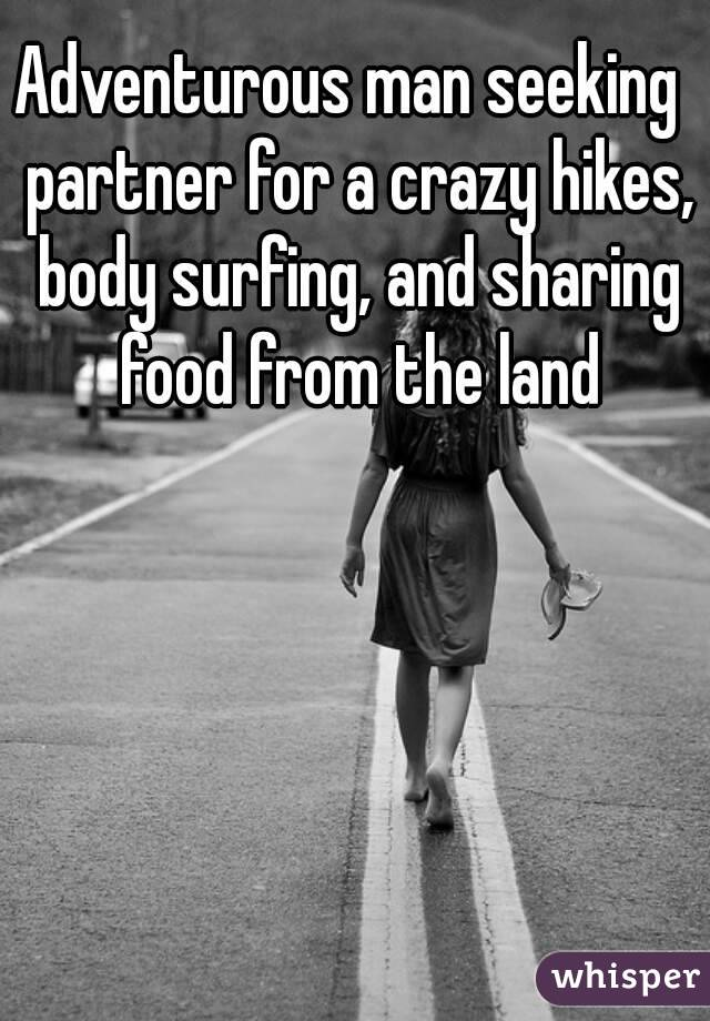 Adventurous man seeking  partner for a crazy hikes, body surfing, and sharing food from the land